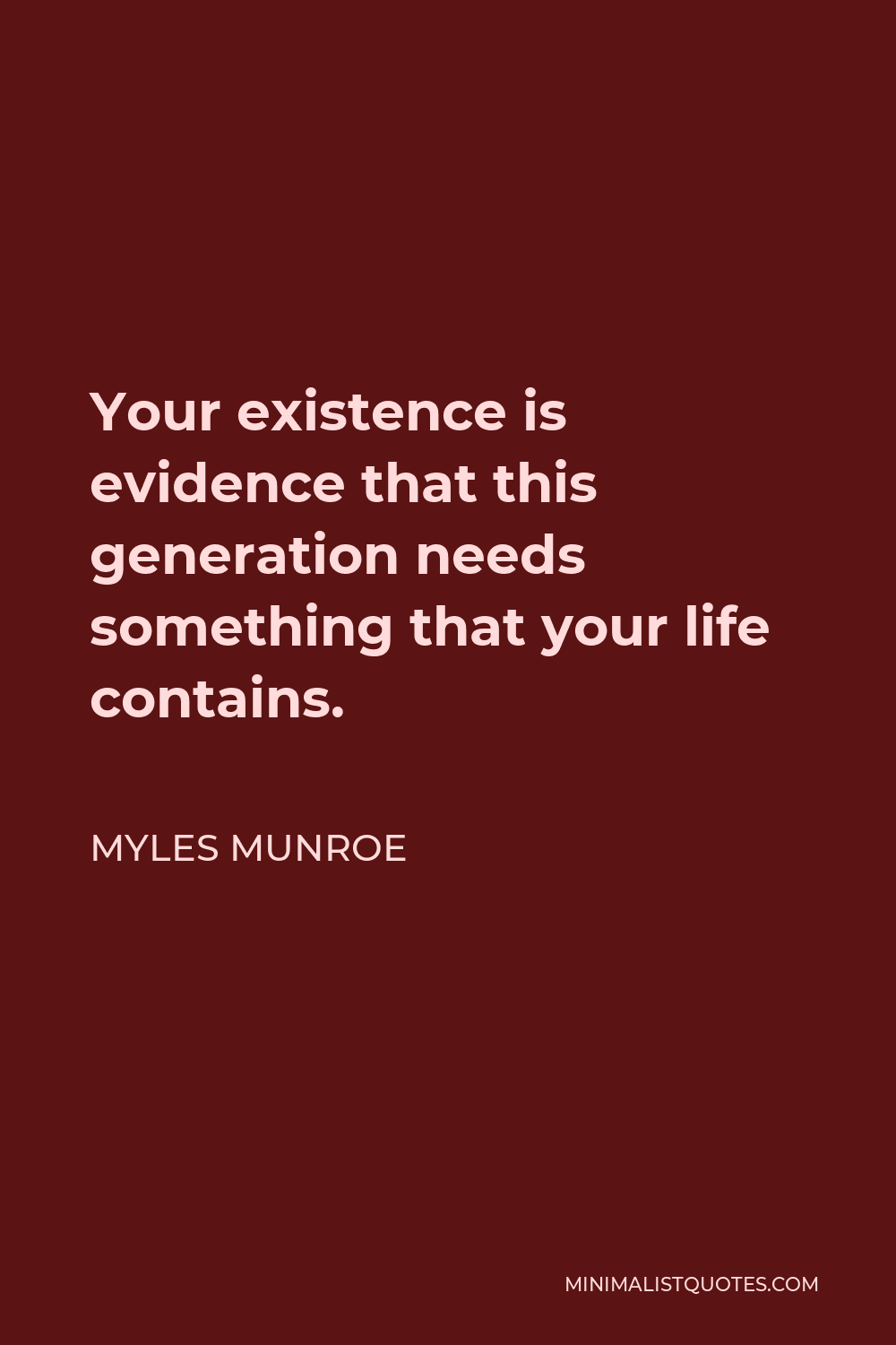 Myles Munroe Quote - Your existence is evidence that this generation needs something that your life contains.