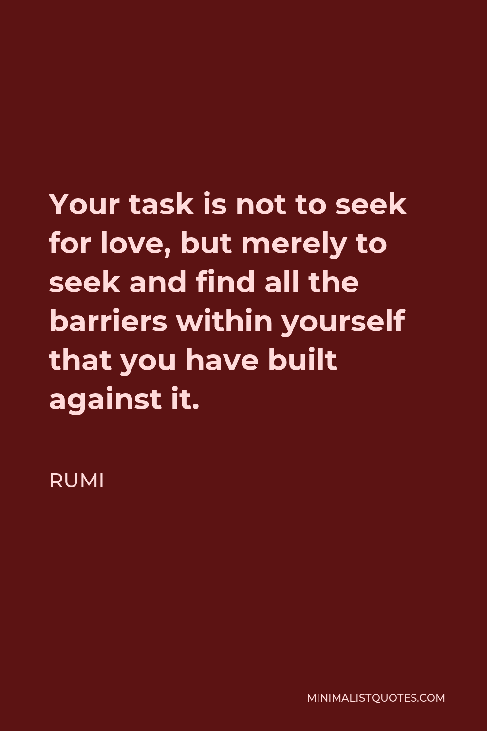 Rumi Quote - Your task is not to seek for love, but merely to seek and find all the barriers within yourself that you have built against it.