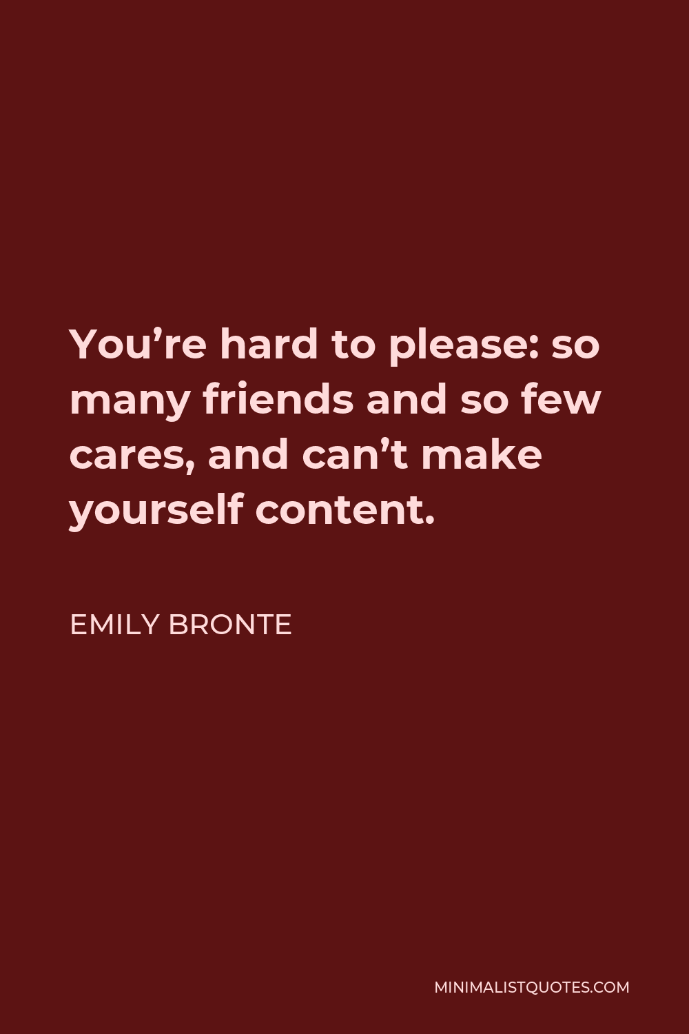 Emily Bronte Quote - You're hard to please: so many friends and so few cares, and can't make yourself content.
