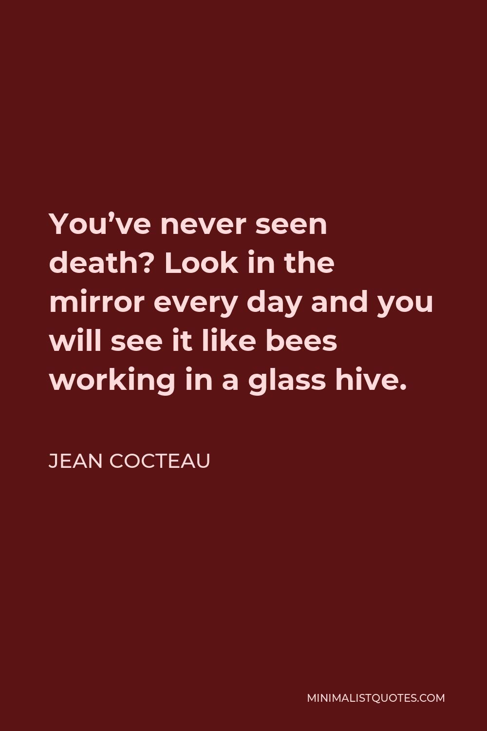 Jean Cocteau Quote - You've never seen death? Look in the mirror every day and you will see it like bees working in a glass hive.