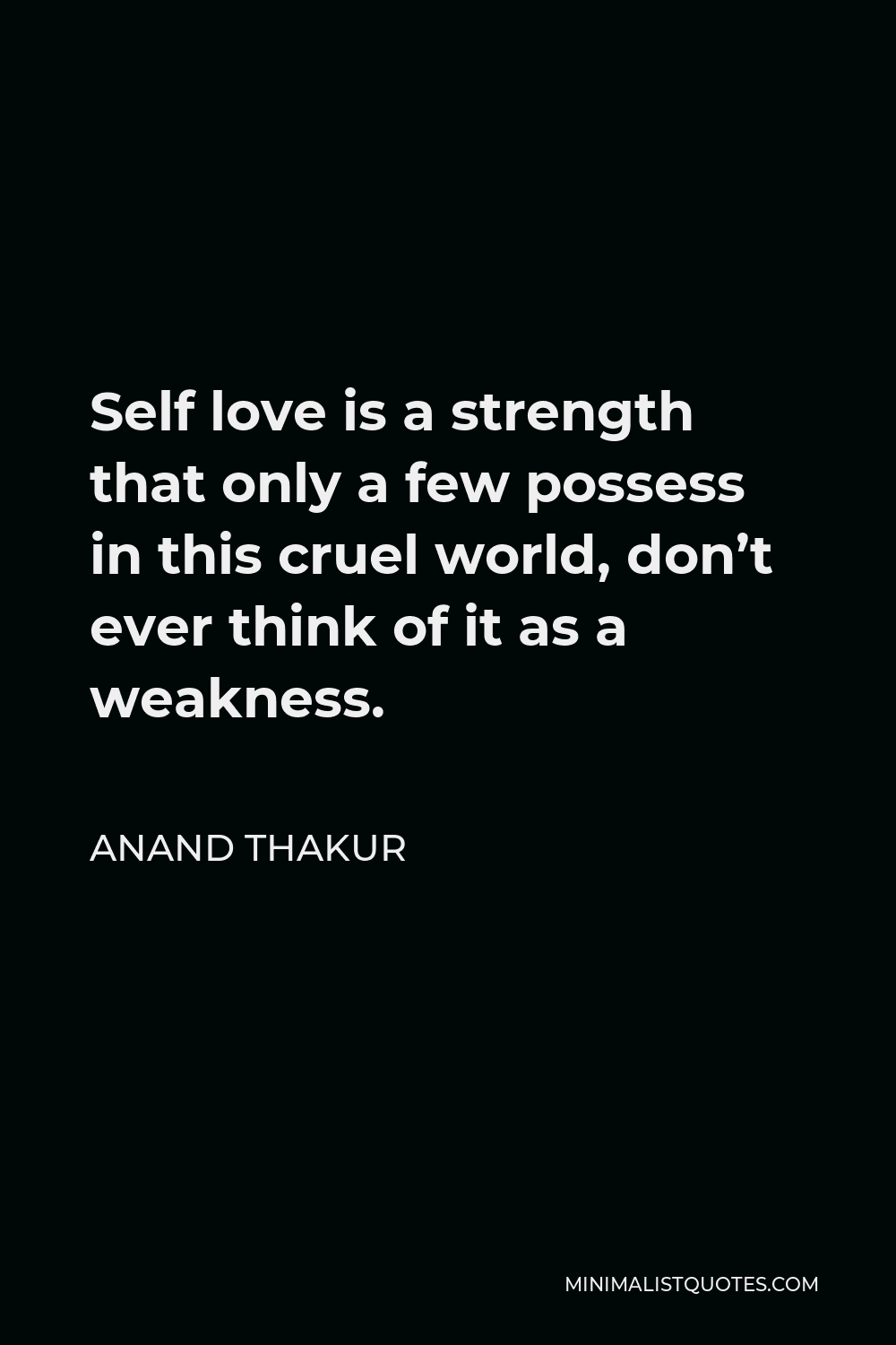 Anand Thakur Quote - Self love is a strength that only a few possess in this cruel world, don't ever think of it as a weakness.