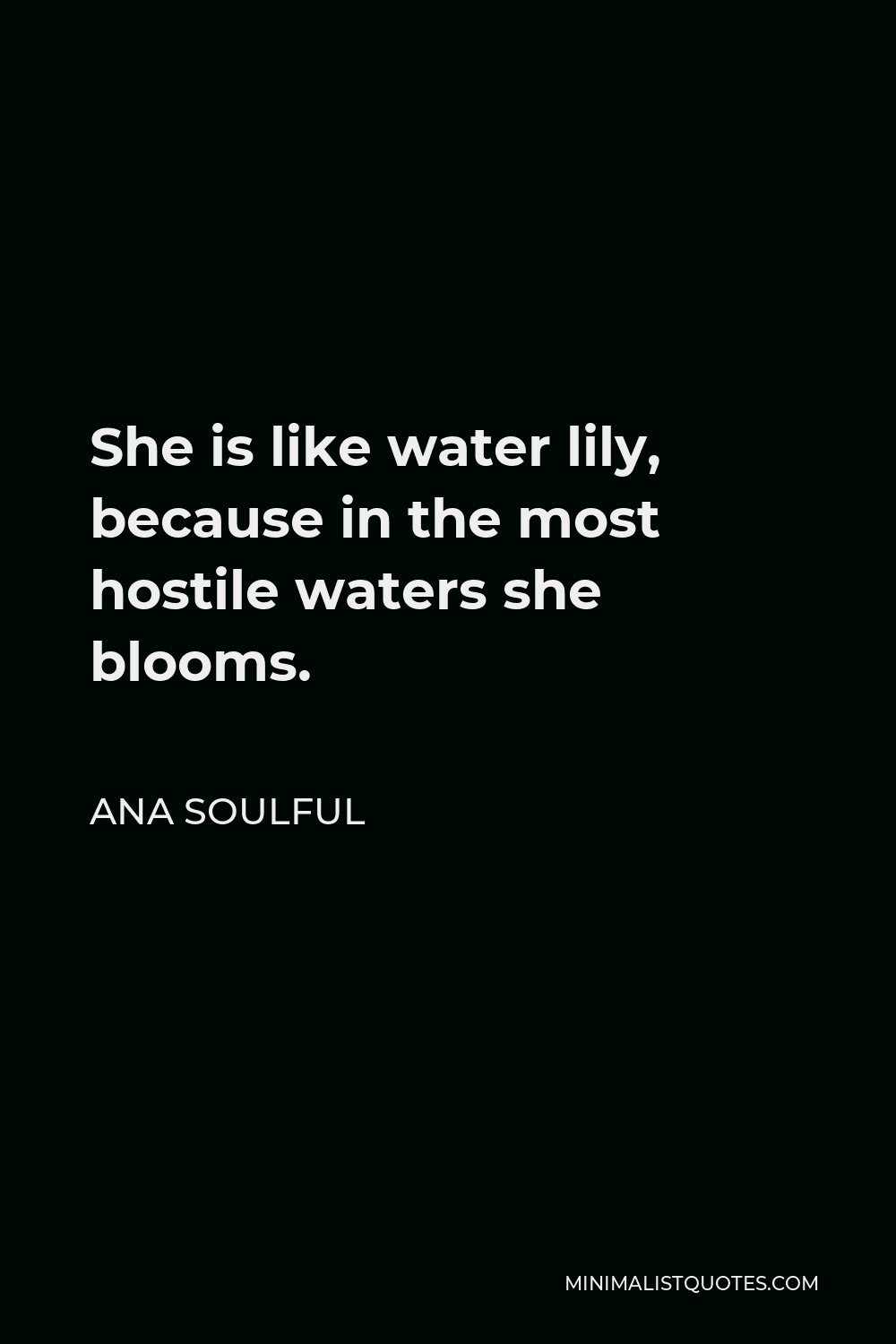 Ana Soulful Quote - She is like water lily, because in the most hostile waters she blooms.