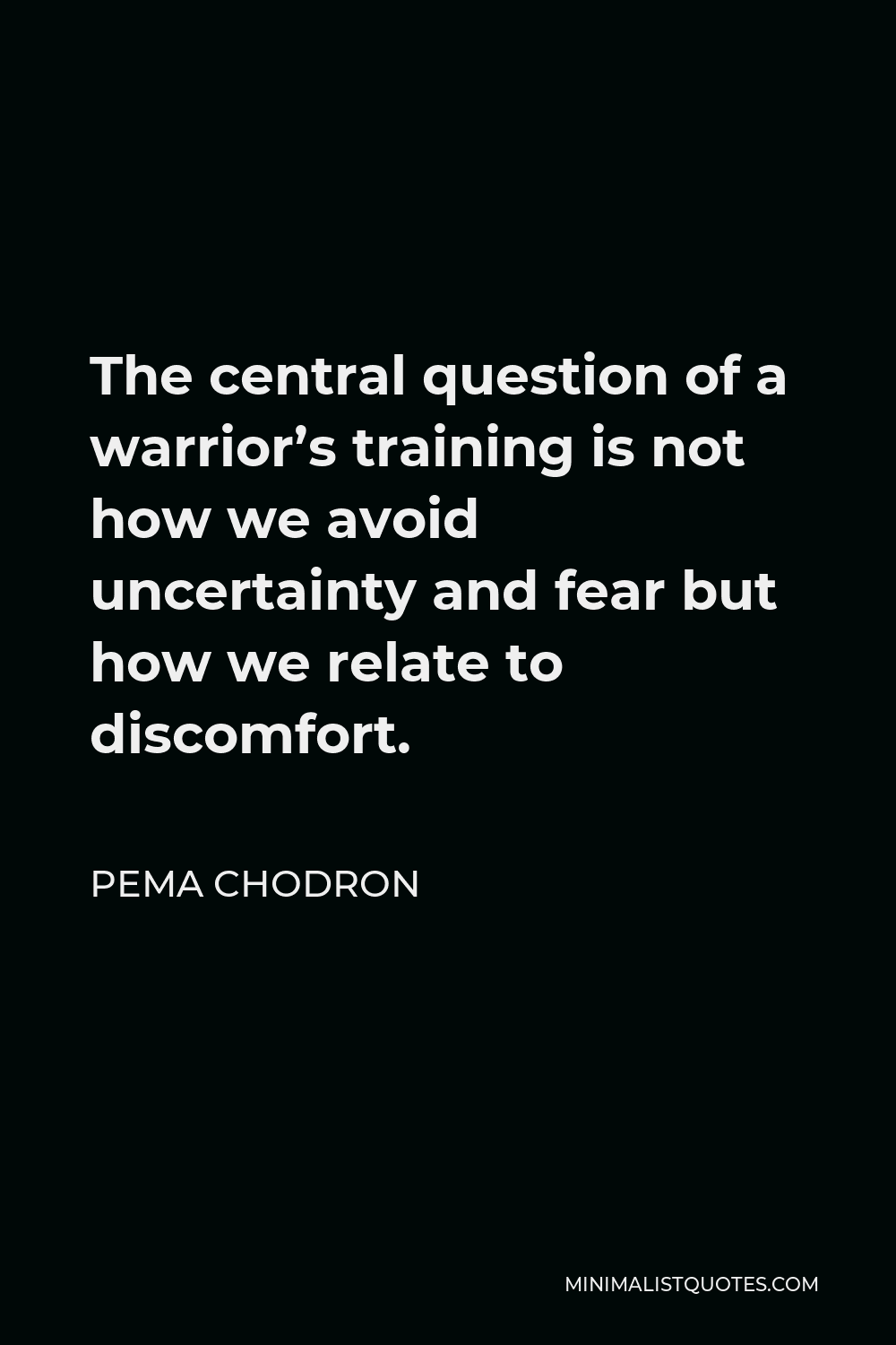 Pema Chodron Quote - The central question of a warrior's training is not how we avoid uncertainty and fear but how we relate to discomfort.