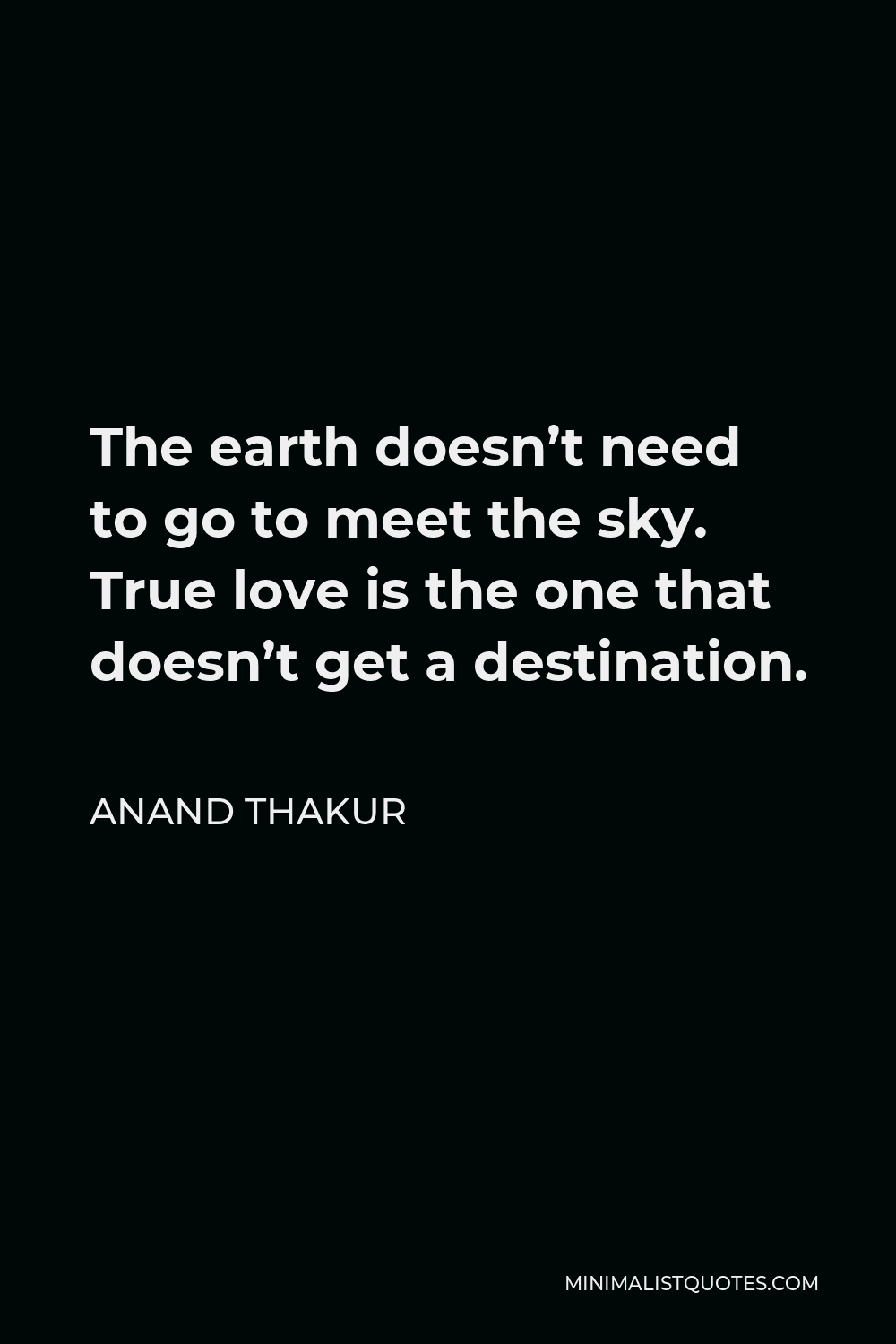 Anand Thakur Quote - The earth doesn't need to go to meet the sky.Truelove is the one thatdoes not get a destination.