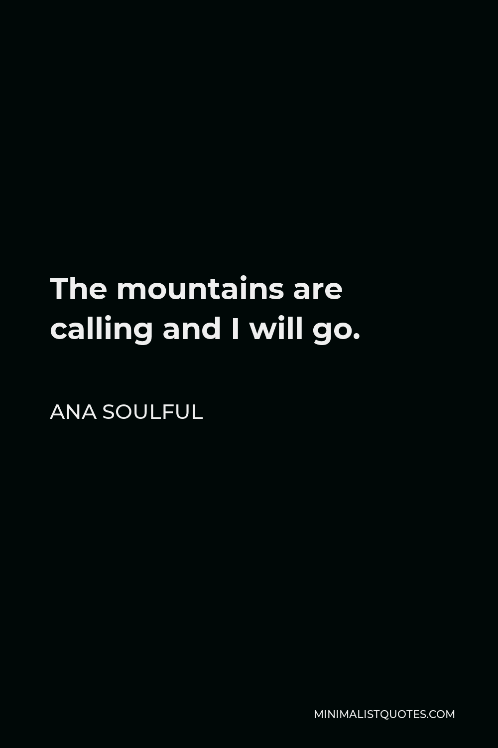 Ana Soulful Quote - The mountains are calling and I will go.