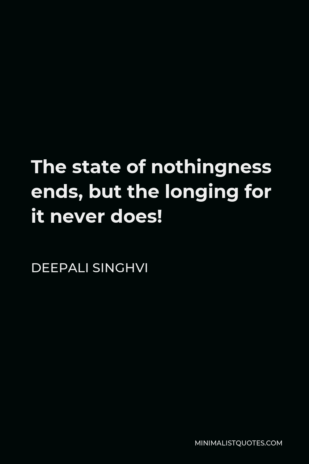 Deepali Singhvi Quote - The state of nothingness ends, but the longing for it never does!