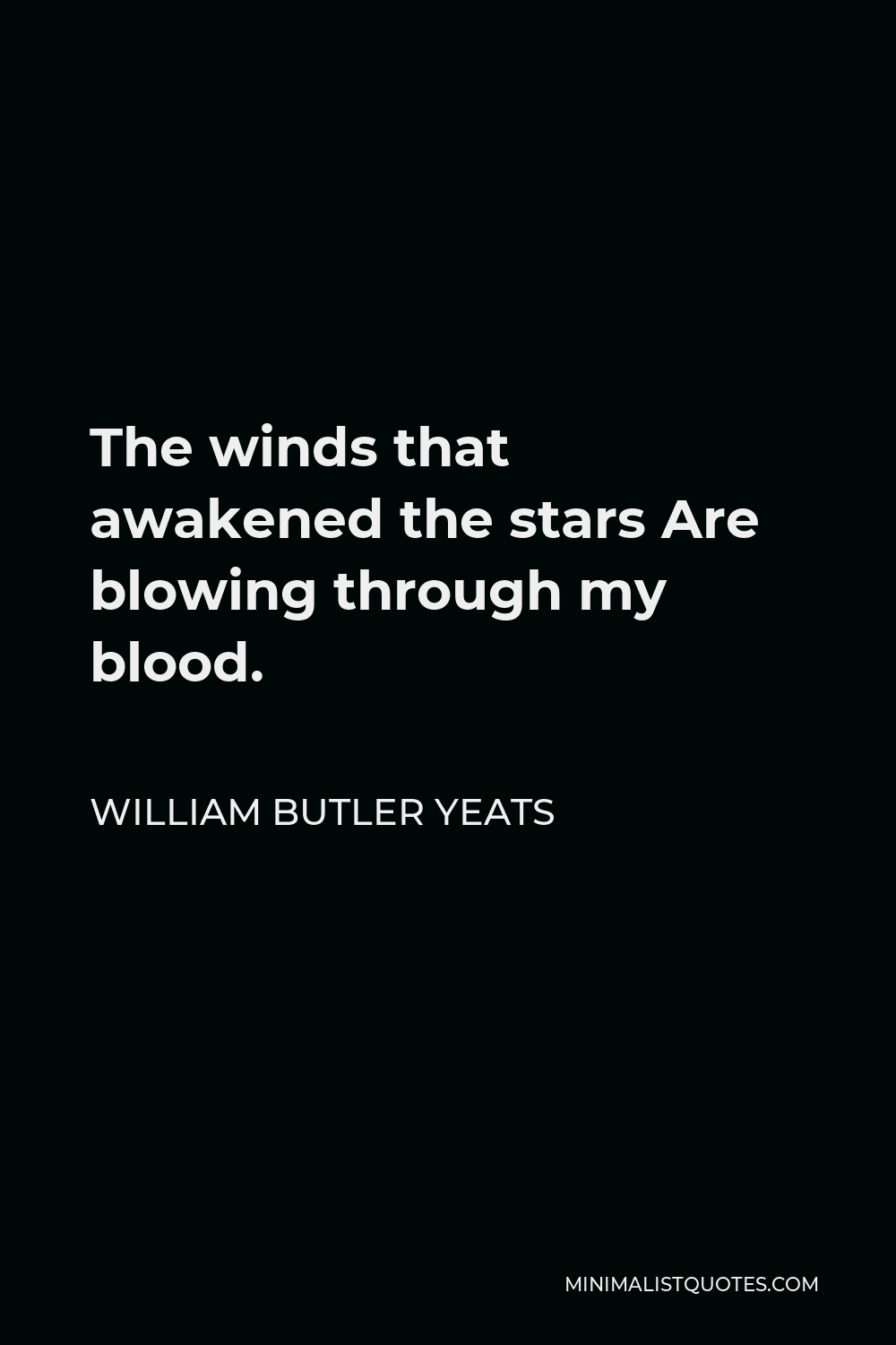 William Butler Yeats Quote - The winds that awakened the stars Are blowing through my blood.