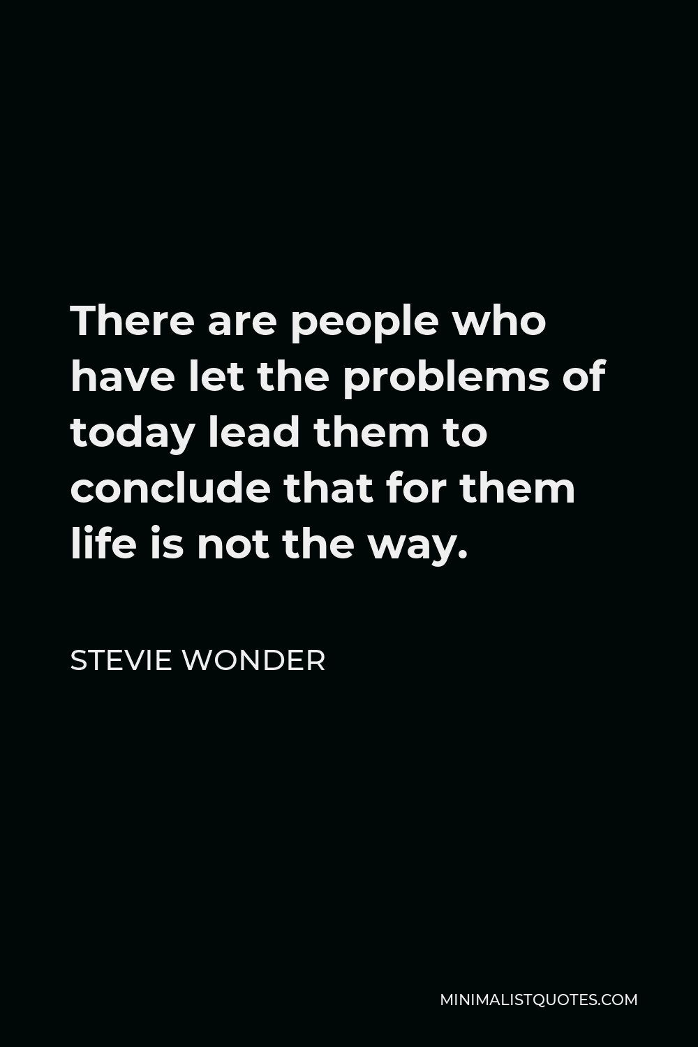 Stevie Wonder Quote - There are people who have let the problems of today lead them to conclude that for them life is not the way.