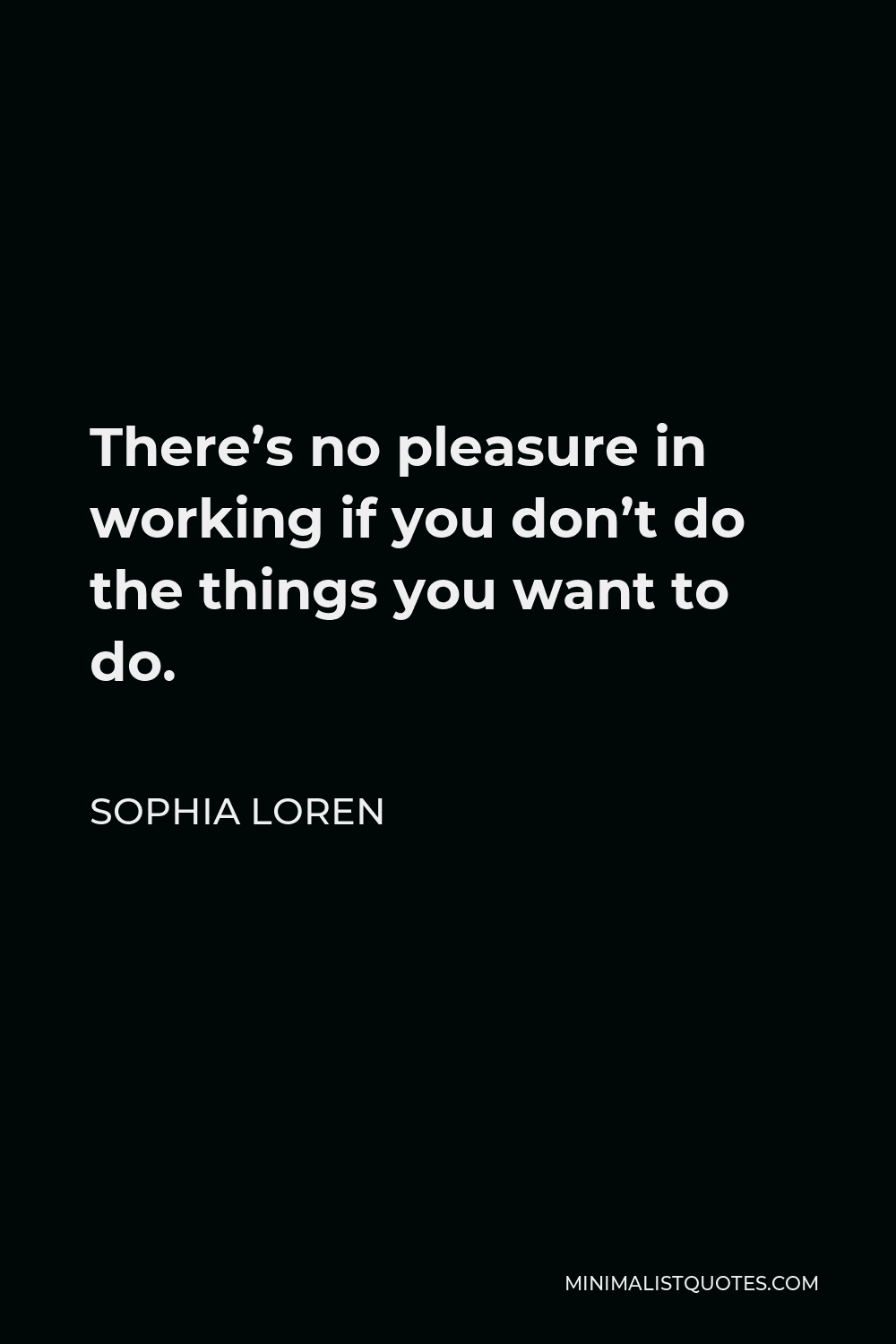 Sophia Loren Quote - There's no pleasure in working if you don't do the things you want to do.