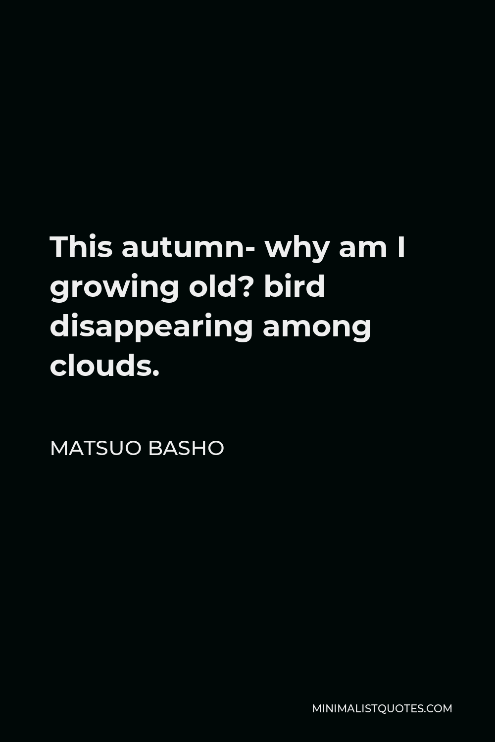 Matsuo Basho Quote - This autumn- why am I growing old? bird disappearing among clouds.
