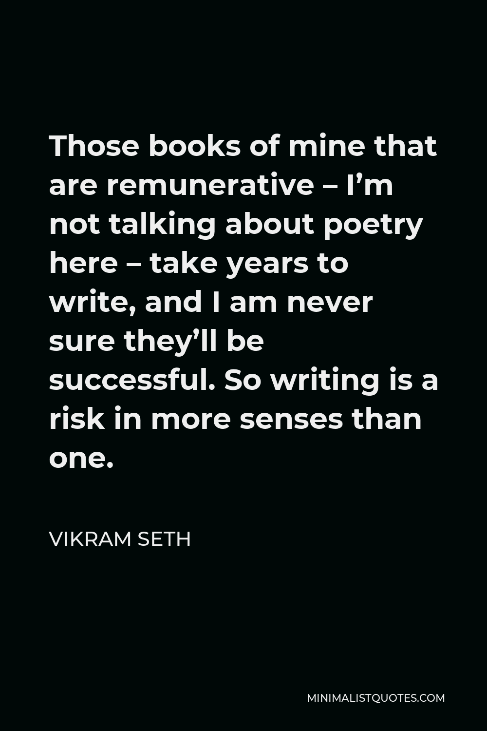 Vikram Seth Quote - Those books of mine that are remunerative – I'm not talking about poetry here – take years to write, and I am never sure they'll be successful. So writing is a risk in more senses than one.