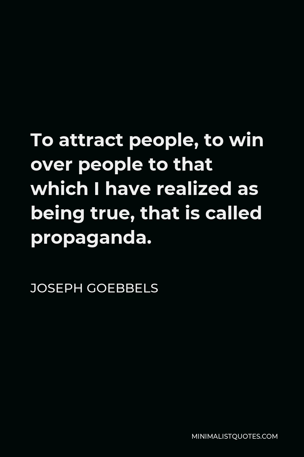 Joseph Goebbels Quote - To attract people, to win over people to that which I have realized as being true, that is called propaganda.