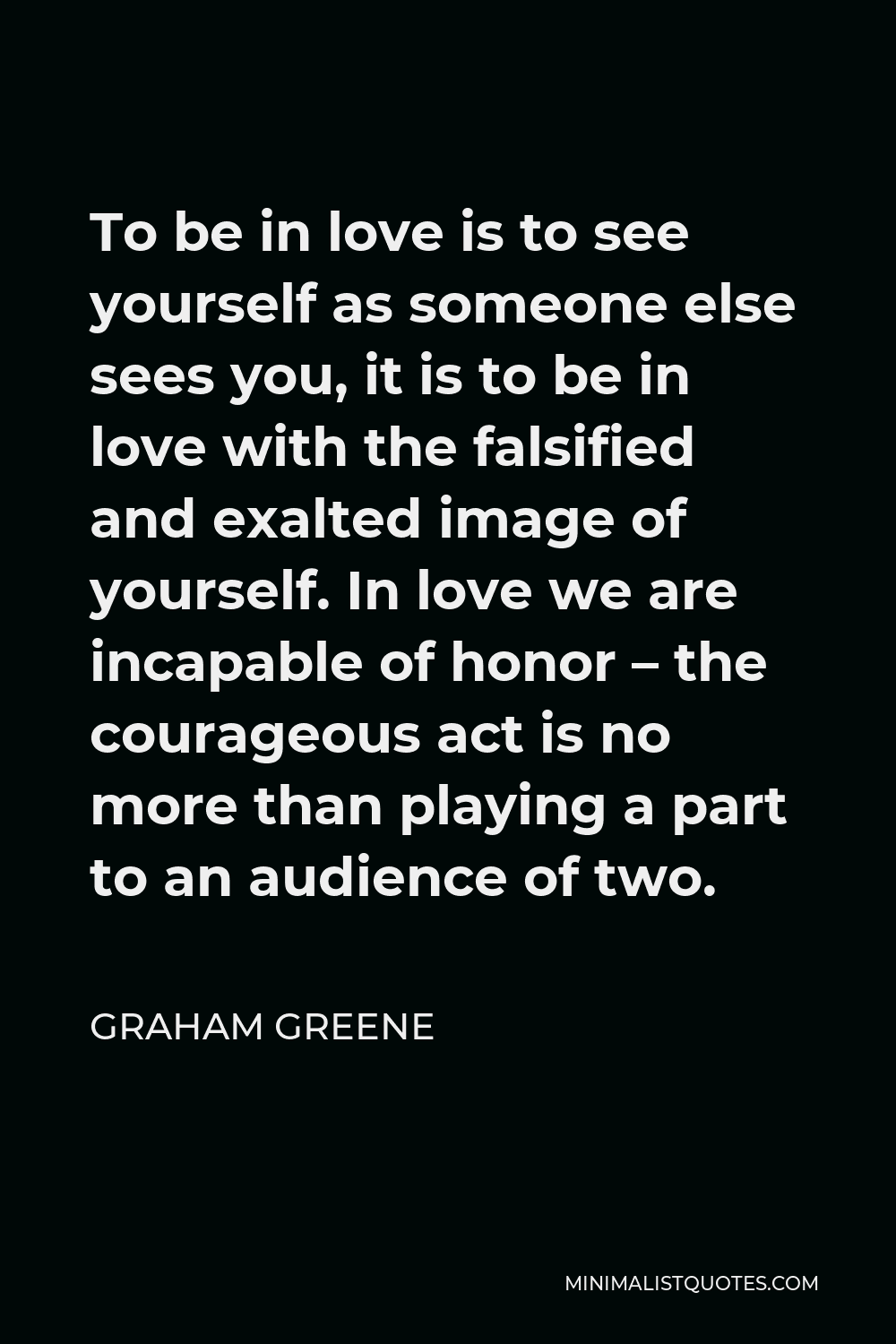 Graham Greene Quote - To be in love is to see yourself as someone else sees you, it is to be in love with the falsified and exalted image of yourself. In love we are incapable of honor – the courageous act is no more than playing a part to an audience of two.