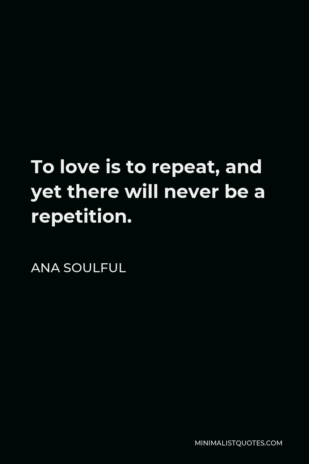 Ana Soulful Quote - To love is to repeat, and yet there will never be a repetition.