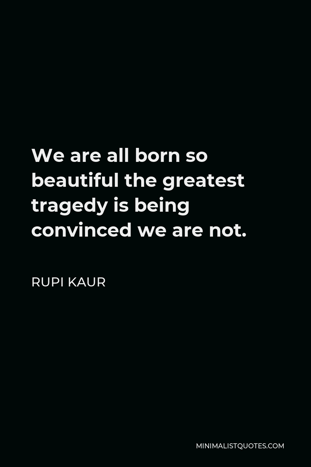Rupi Kaur Quote We are all born so beautiful the greatest tragedy ...