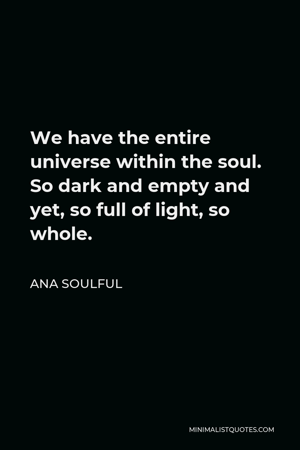 Ana Soulful Quote - We have the entire universe within the soul. So dark and empty and yet, so full of light, so whole.