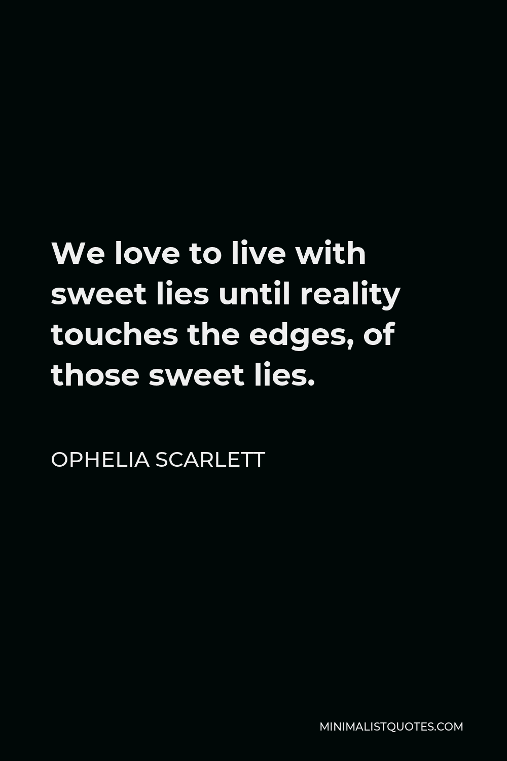 Ophelia Scarlett Quote - We love to live with sweet lies until reality touches the edges, of those sweet lies.