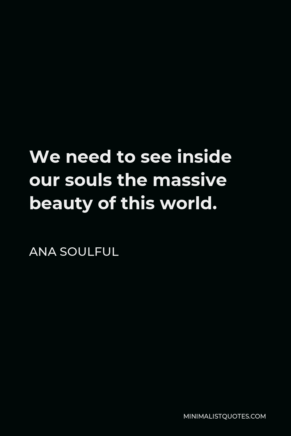 Ana Soulful Quote - We need to see inside our souls the massive beauty of this world.