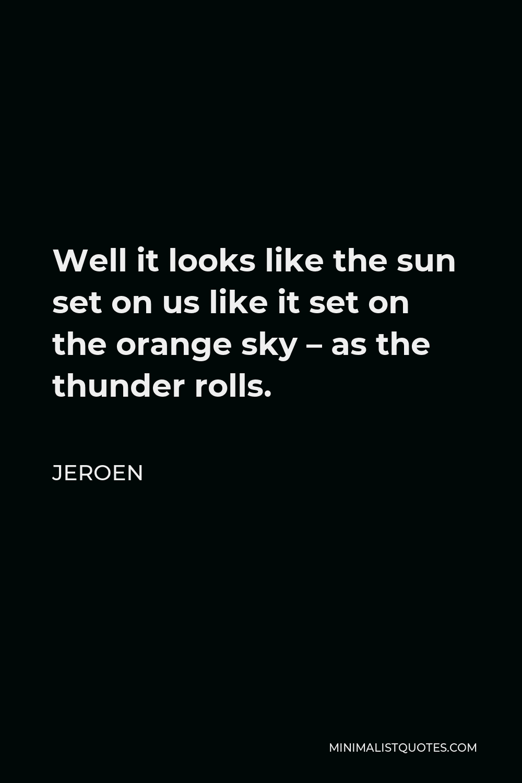 Jeroen Quote - Well it looks like the sun set on us like it set on the orange sky – as the thunder rolls.