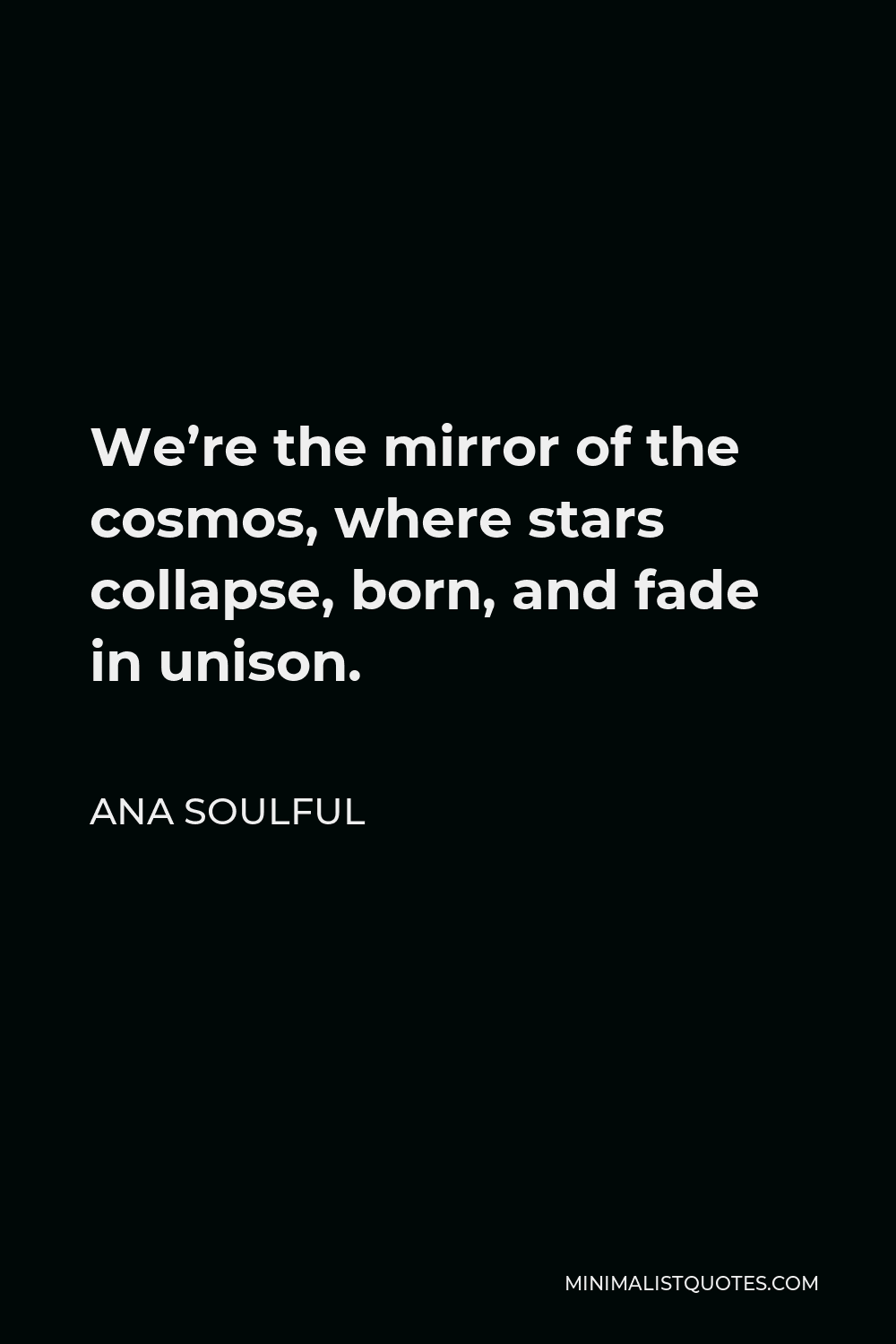 Ana Soulful Quote - We're the mirror of the cosmos, where stars collapse, born, and fade in unison.