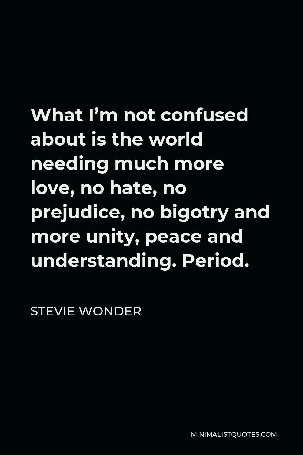 Stevie Wonder Quote - What I'm not confused about is the world needing much more love, no hate, no prejudice, no bigotry and more unity, peace and understanding. Period.