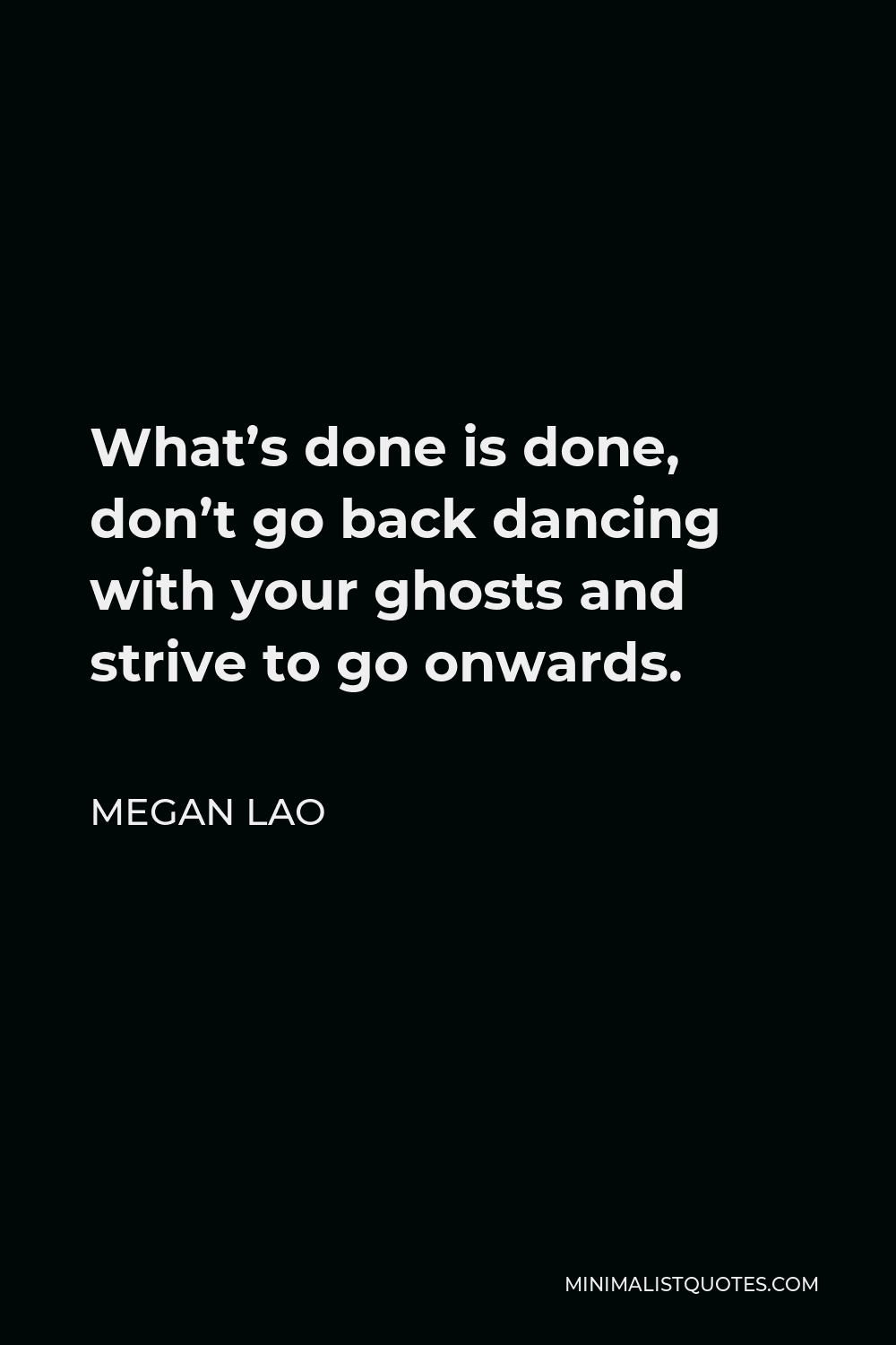 Megan Lao Quote - What's done is done, don't go back dancing with your ghosts and strive to go onwards.