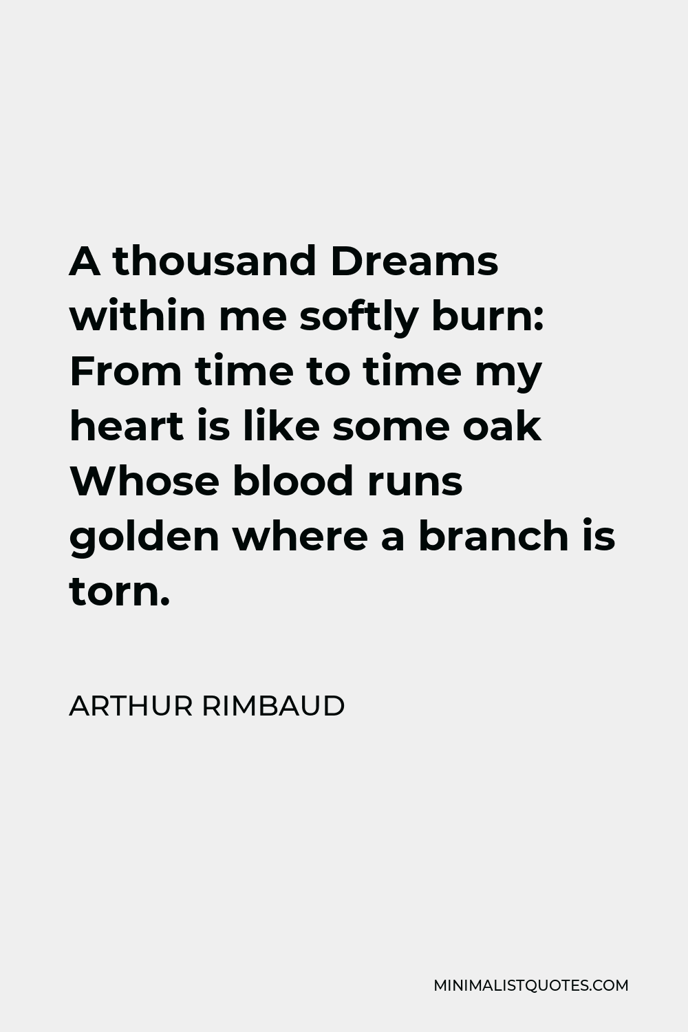 Arthur Rimbaud Quote - A thousand Dreams within me softly burn: From time to time my heart is like some oak Whose blood runs golden where a branch is torn.