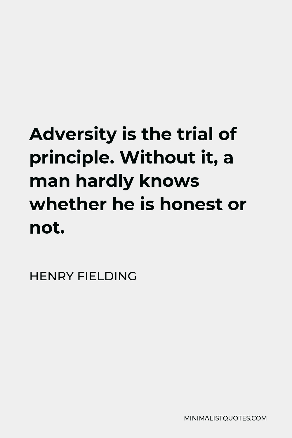 Henry Fielding Quote - Adversity is the trial of principle. Without it, a man hardly knows whether he is honest or not.
