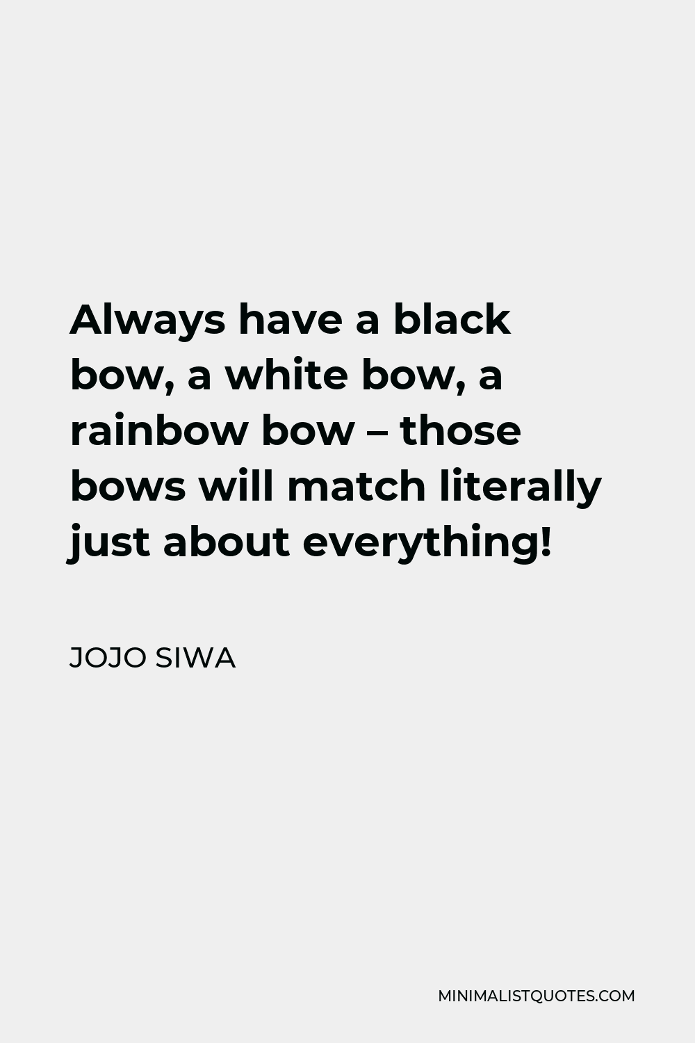 JoJo Siwa Quote - Always have a black bow, a white bow, a rainbow bow – those bows will match literally just about everything!