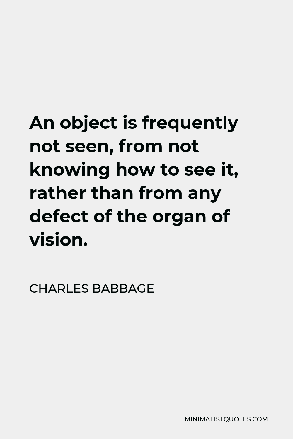 Charles Babbage Quote - An object is frequently not seen, from not knowing how to see it, rather than from any defect of the organ of vision.