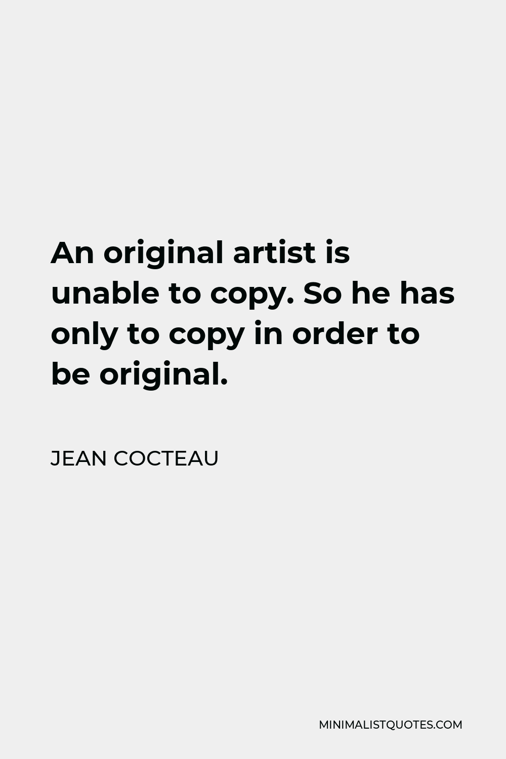 Jean Cocteau Quote - An original artist is unable to copy. So he has only to copy in order to be original.