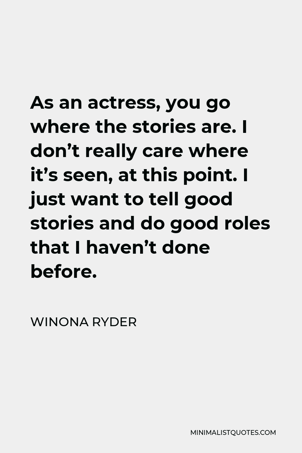 Winona Ryder Quote - As an actress, you go where the stories are. I don't really care where it's seen, at this point. I just want to tell good stories and do good roles that I haven't done before.