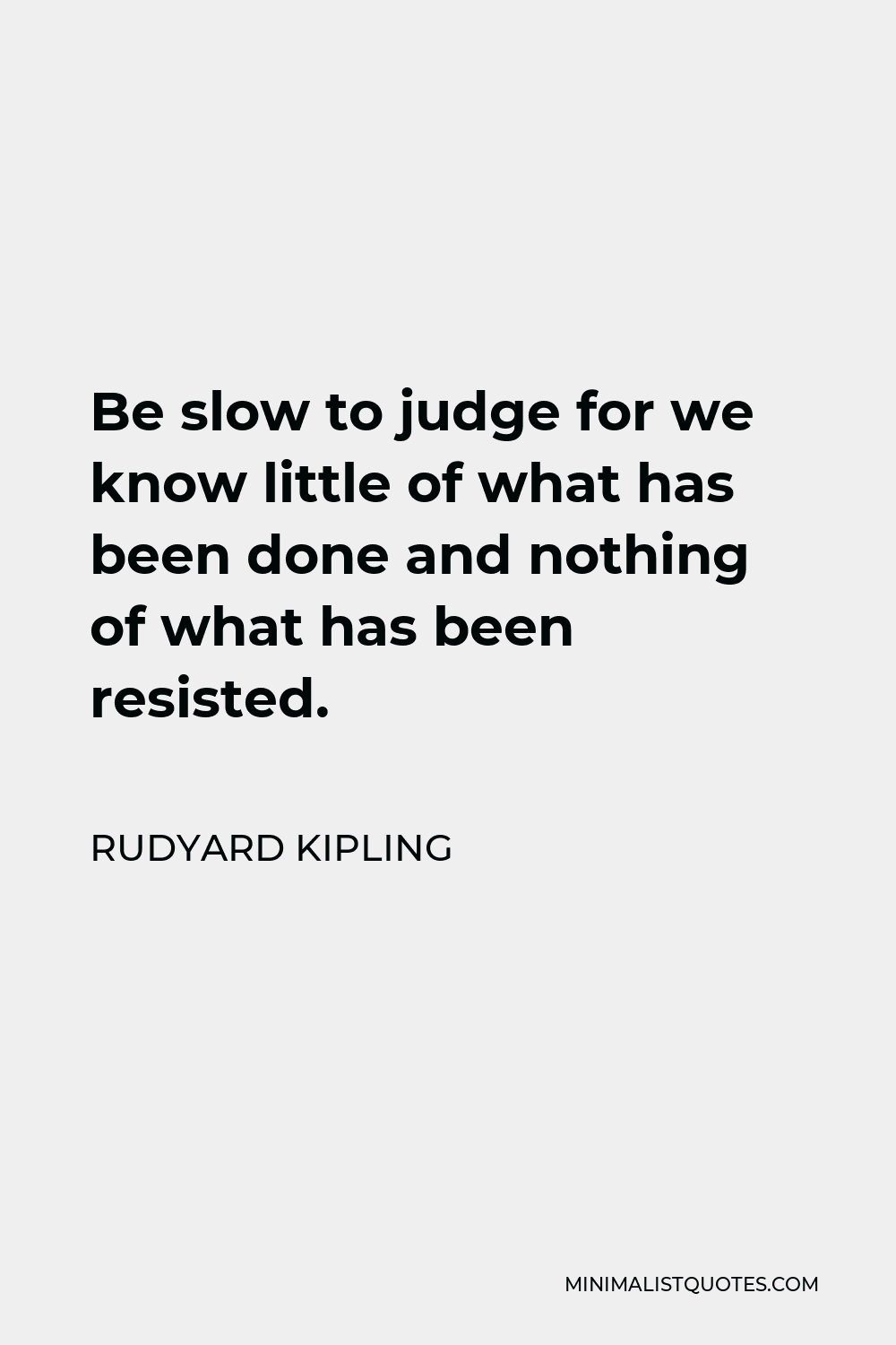 Rudyard Kipling Quote - Be slow to judge for we know little of what has been done and nothing of what has been resisted.