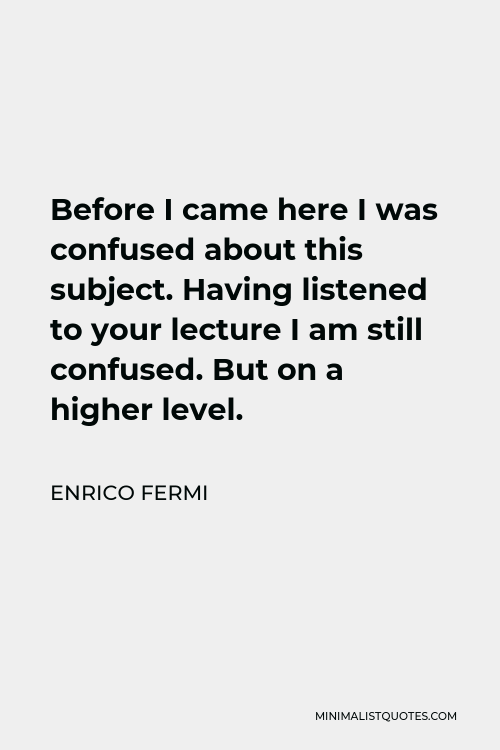 Enrico Fermi Quote - Before I came here I was confused about this subject. Having listened to your lecture I am still confused. But on a higher level.