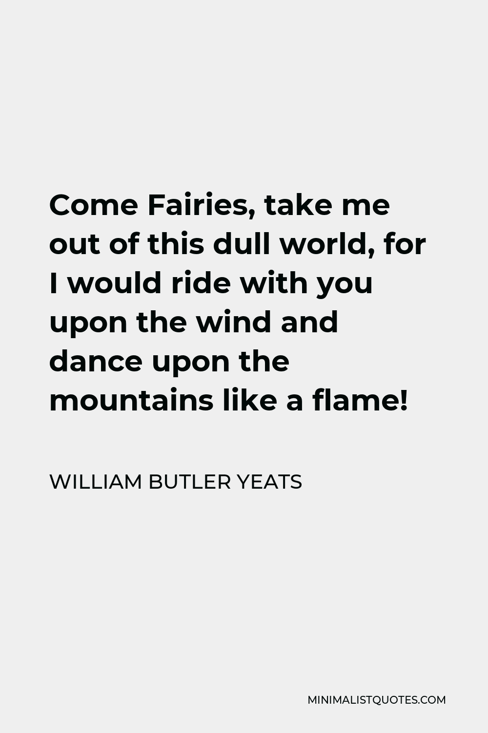 William Butler Yeats Quote - Come Fairies, take me out of this dull world, for I would ride with you upon the wind and dance upon the mountains like a flame!