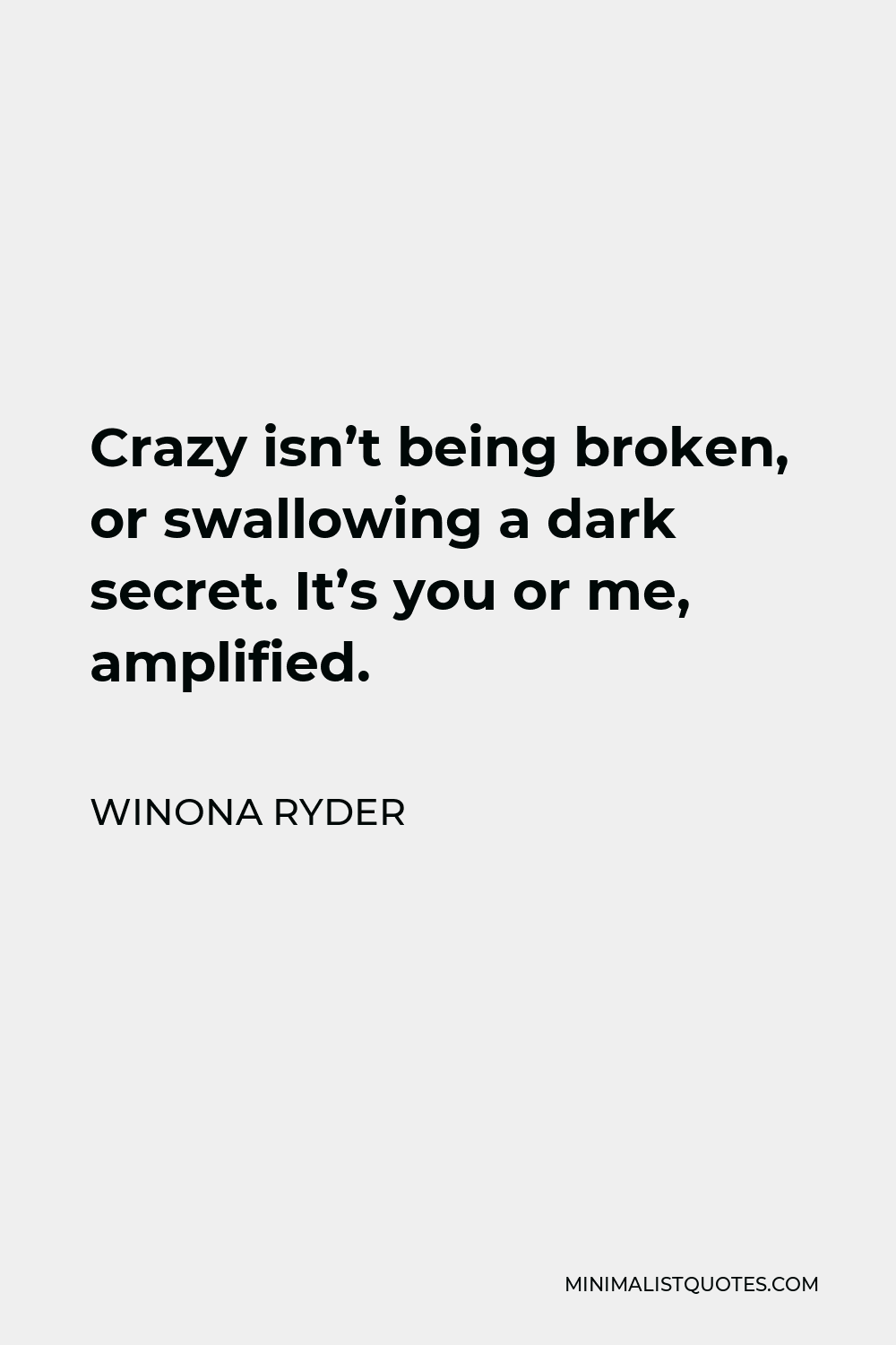 Winona Ryder Quote - Crazy isn't being broken, or swallowing a dark secret. It's you or me, amplified.