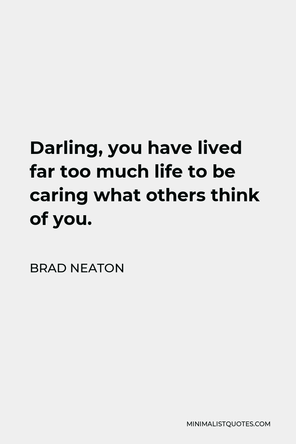 Brad Neaton Quote - Darling, you have lived far too much life to be caring what others think of you.