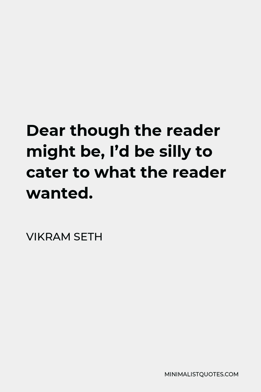 Vikram Seth Quote - Dear though the reader might be, I'd be silly to cater to what the reader wanted.
