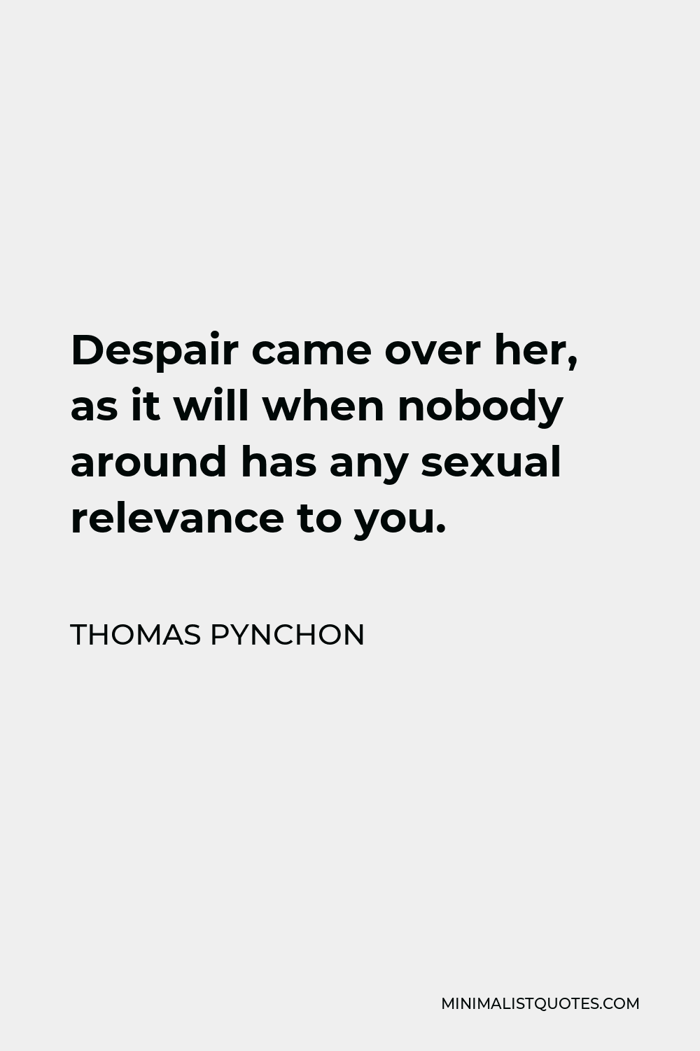 Thomas Pynchon Quote - Despair came over her, as it will when nobody around has any sexual relevance to you.