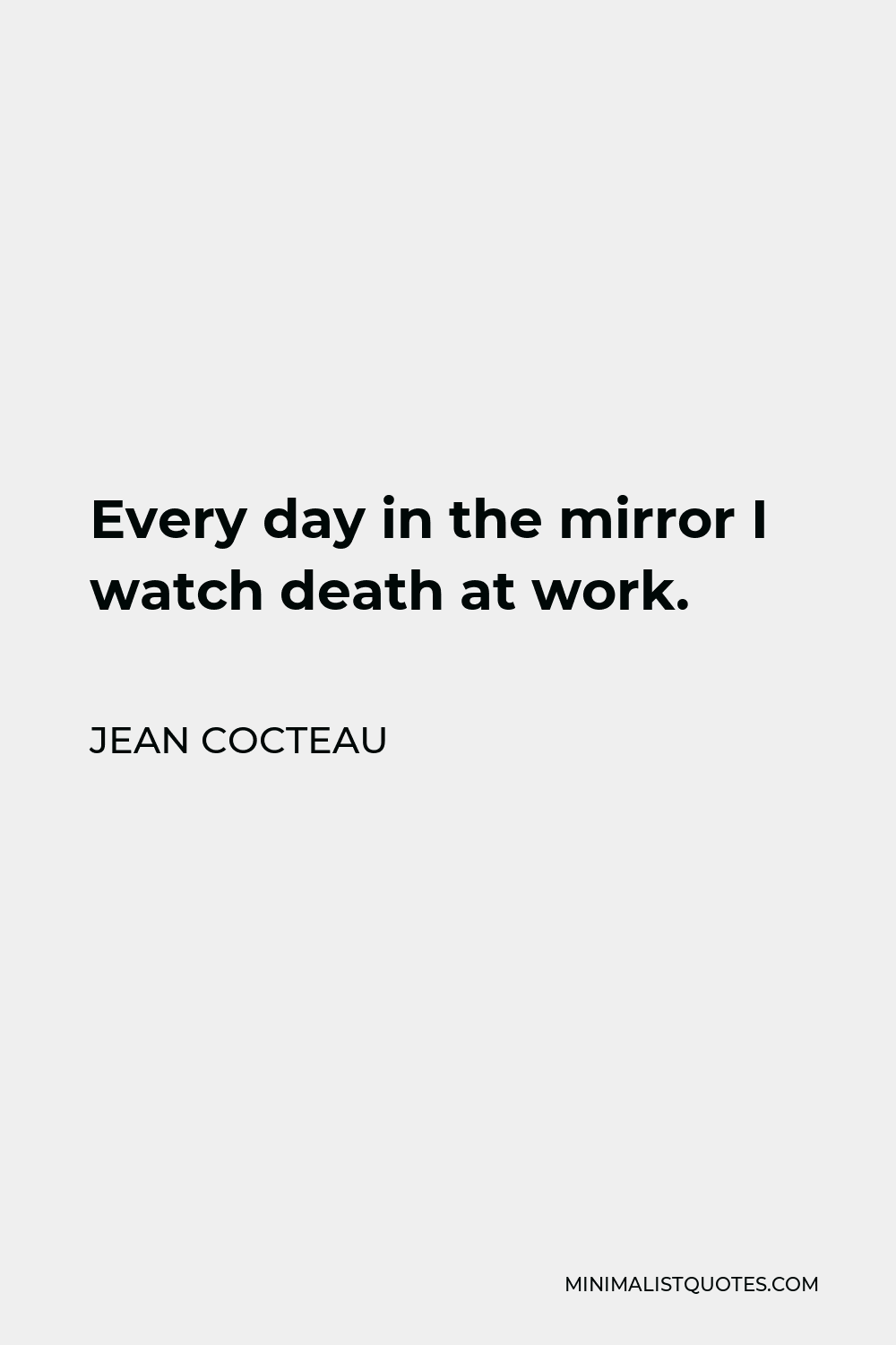 Jean Cocteau Quote - Every day in the mirror I watch death at work.
