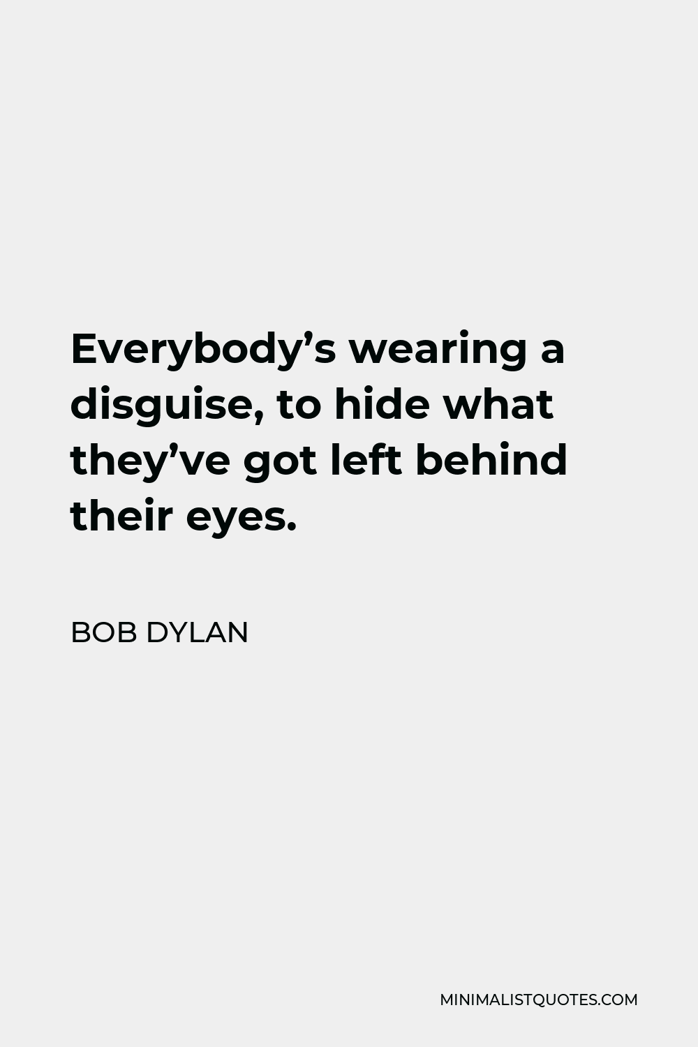 Bob Dylan Quote - Everybody's wearing a disguise, to hide what they've got left behind their eyes.