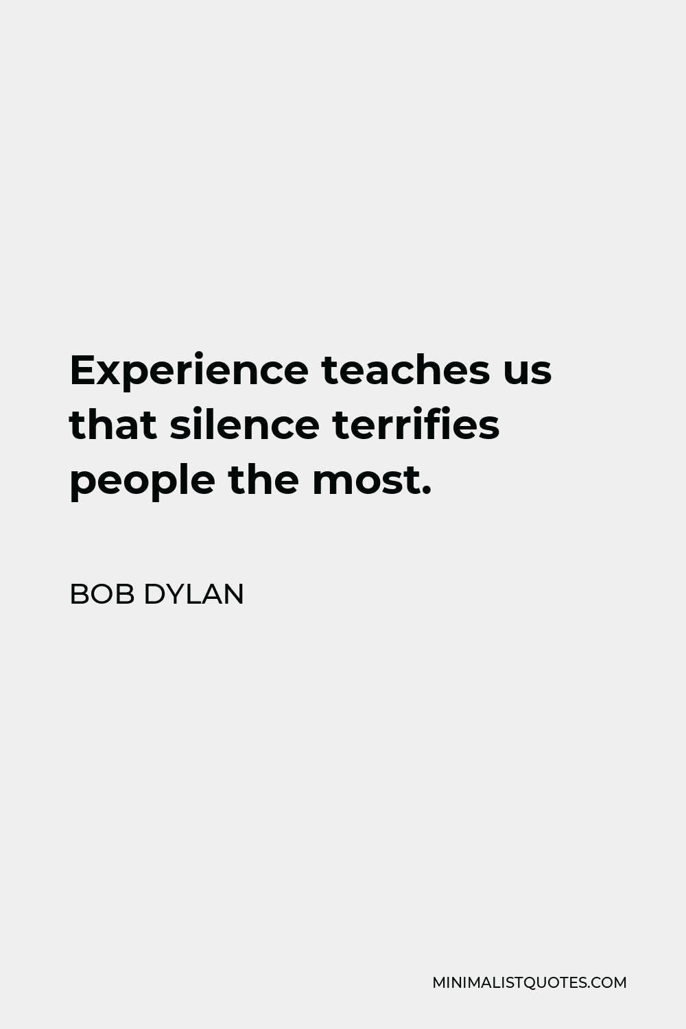 Bob Dylan Quote - Experience teaches us that silence terrifies people the most.