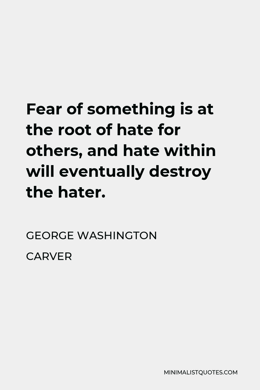 George Washington Carver Quote - Fear of something is at the root of hate for others, and hate within will eventually destroy the hater.