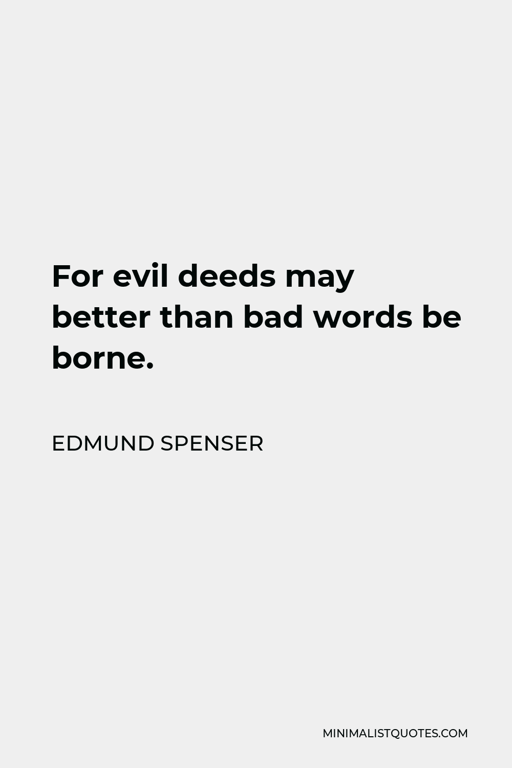Edmund Spenser Quote - For evil deeds may better than bad words be borne.