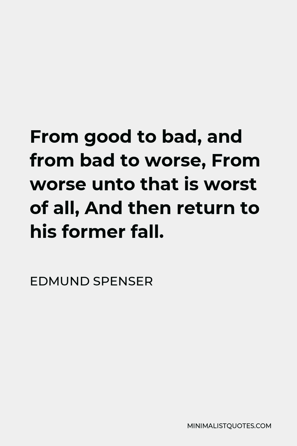 Edmund Spenser Quote - From good to bad, and from bad to worse, From worse unto that is worst of all, And then return to his former fall.