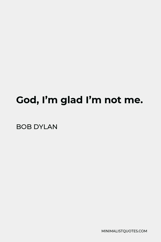 Bob Dylan Quote - God, I'm glad I'm not me.