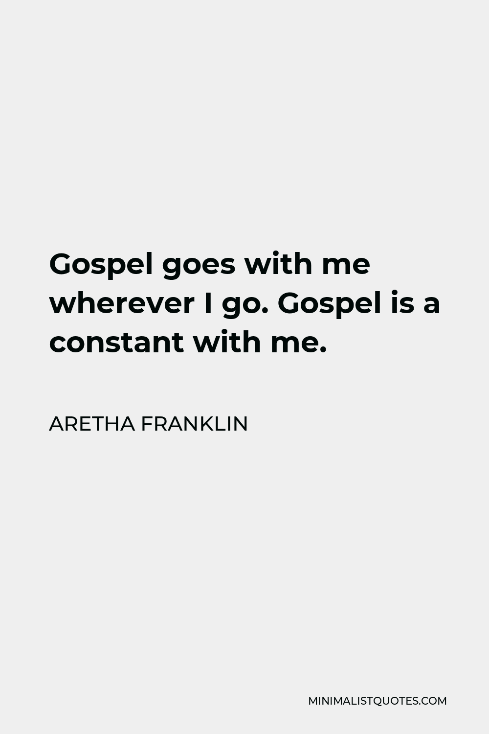 Aretha Franklin Quote - Gospel goes with me wherever I go. Gospel is a constant with me.