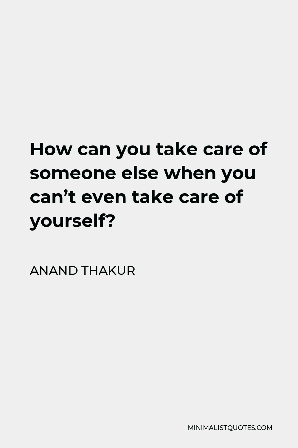Anand Thakur Quote - How can you take care of someone else when you can't even take care of yourself?