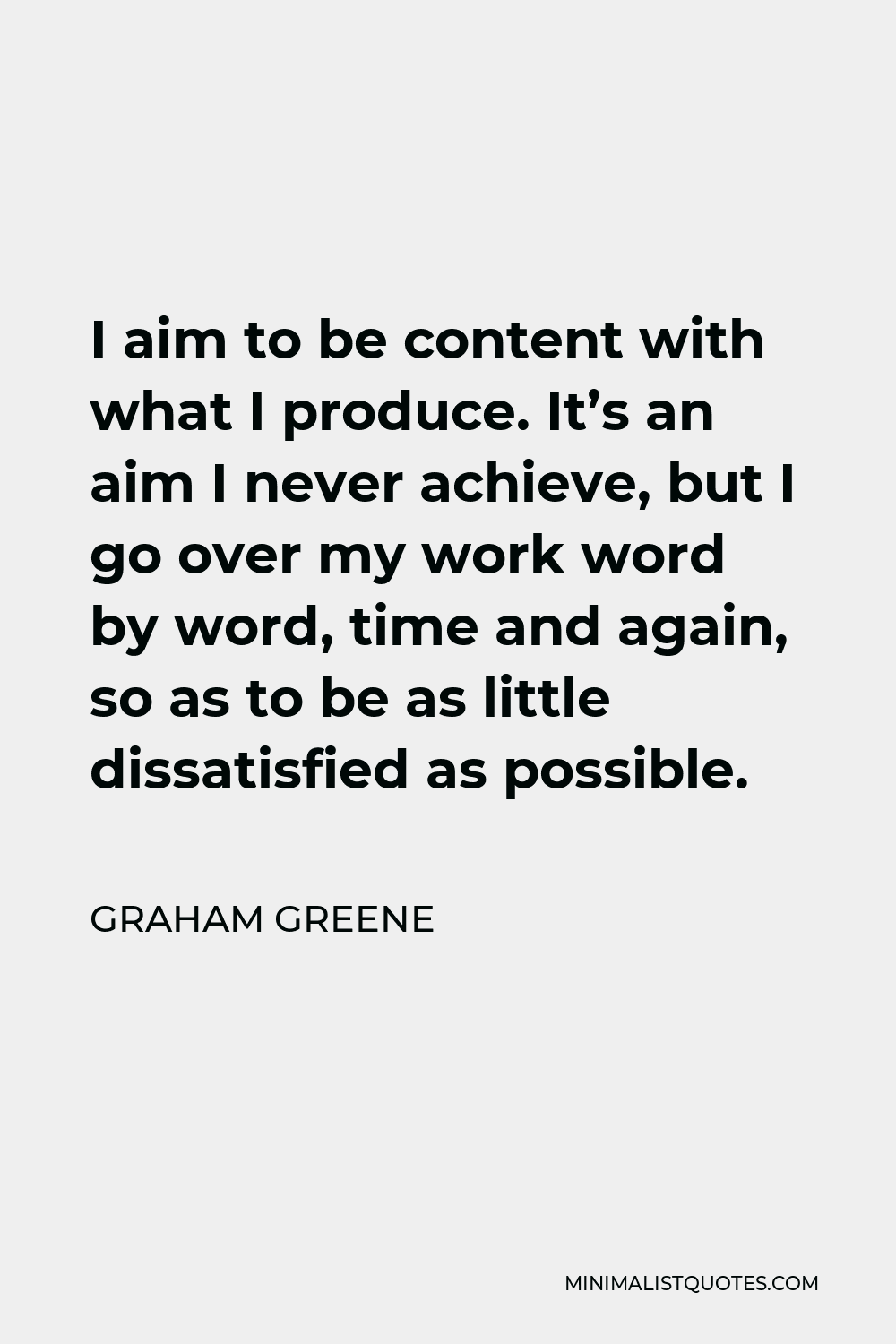 Graham Greene Quote - I aim to be content with what I produce. It's an aim I never achieve, but I go over my work word by word, time and again, so as to be as little dissatisfied as possible.