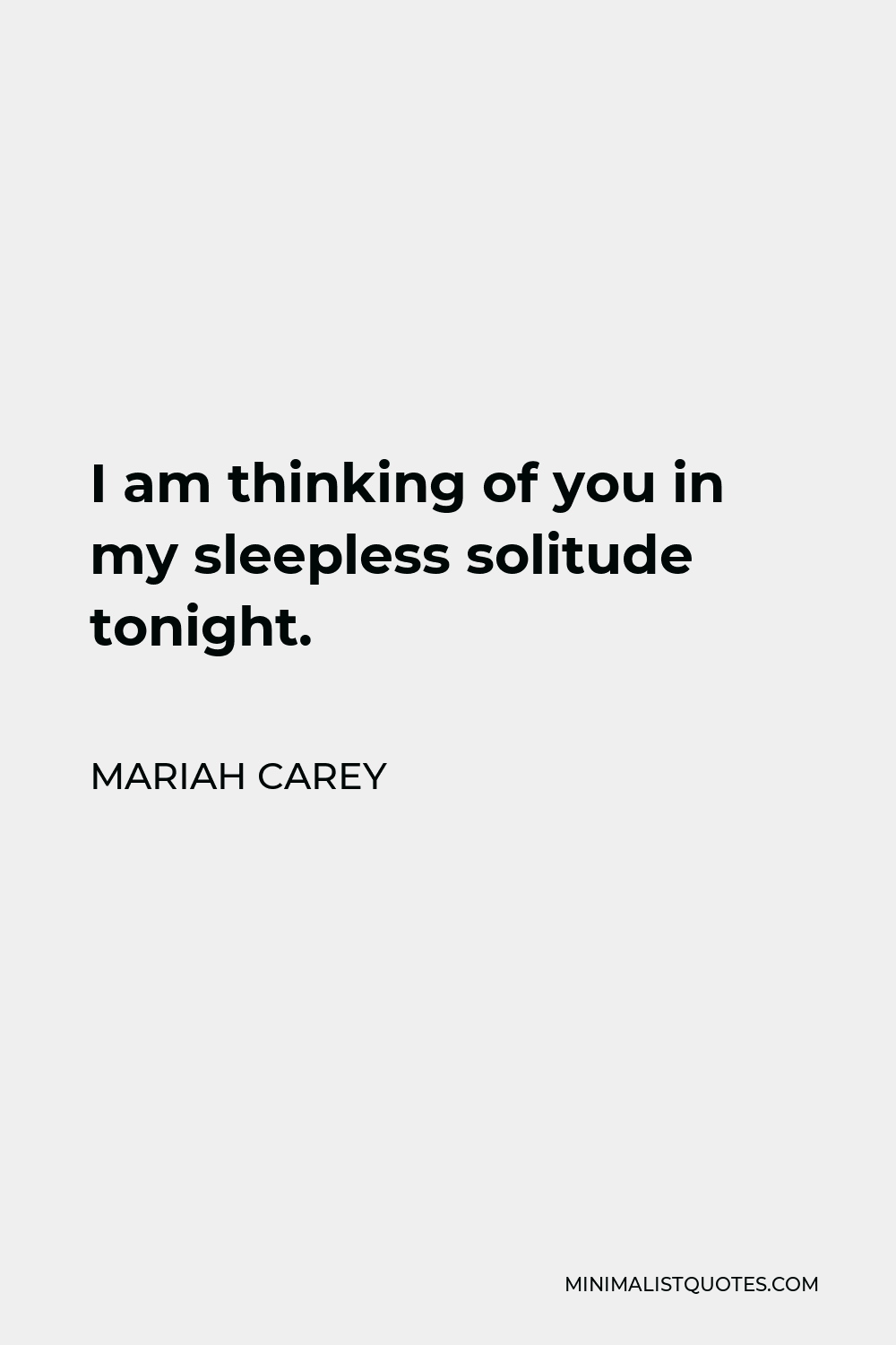 Mariah Carey Quote - I am thinking of you in my sleepless solitude tonight.